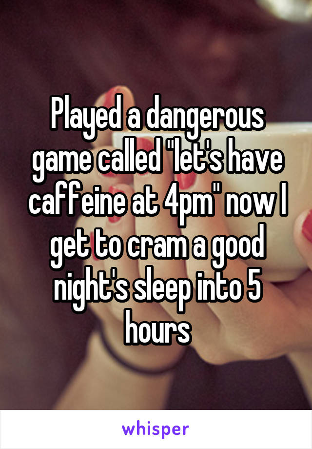 """Played a dangerous game called """"let's have caffeine at 4pm"""" now I get to cram a good night's sleep into 5 hours"""
