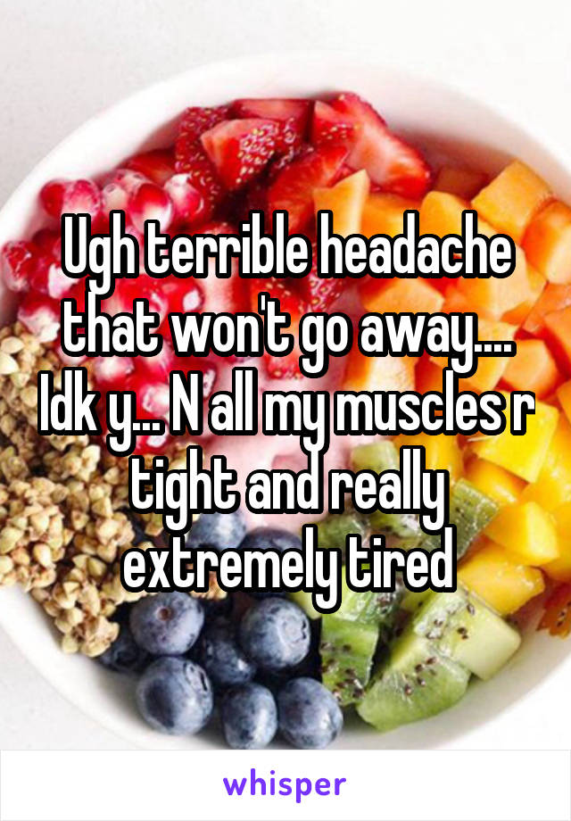 Ugh terrible headache that won't go away.... Idk y... N all my muscles r tight and really extremely tired