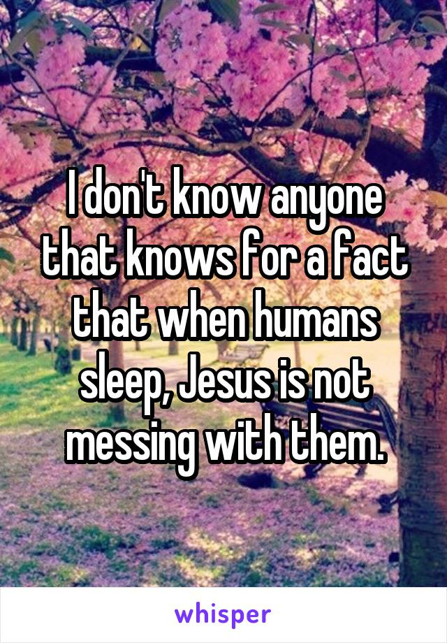 I don't know anyone that knows for a fact that when humans sleep, Jesus is not messing with them.