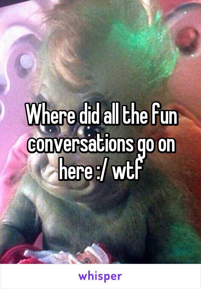 Where did all the fun conversations go on here :/ wtf