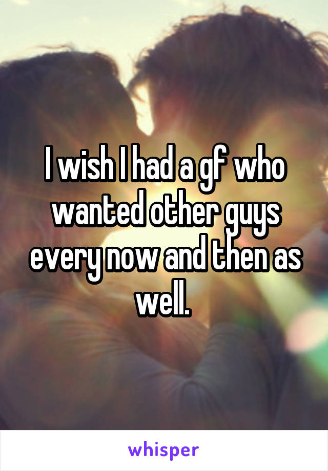 I wish I had a gf who wanted other guys every now and then as well.