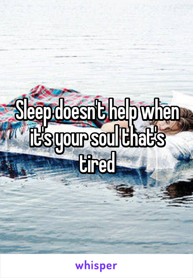 Sleep doesn't help when it's your soul that's tired