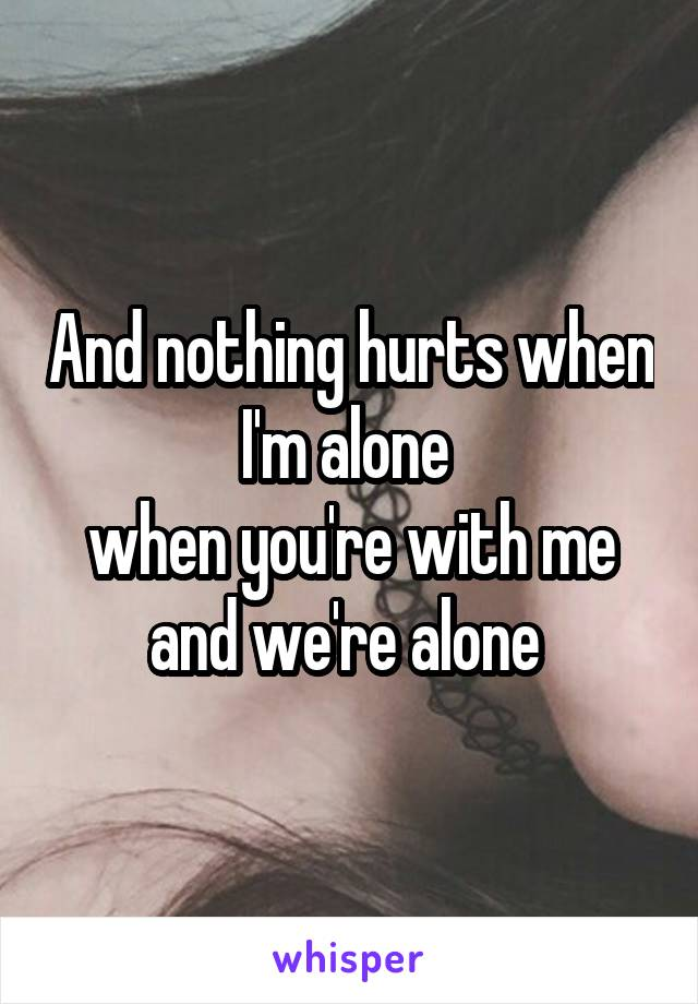 And nothing hurts when I'm alone  when you're with me and we're alone