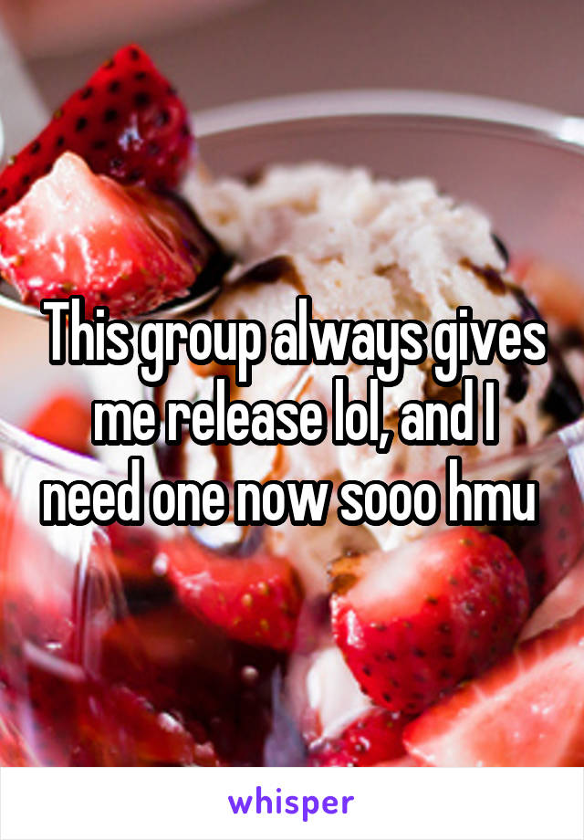 This group always gives me release lol, and I need one now sooo hmu