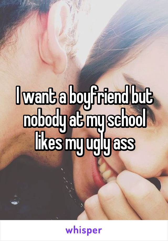 I want a boyfriend but nobody at my school likes my ugly ass