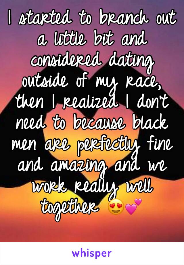 I started to branch out a little bit and considered dating outside of my race, then I realized I don't need to because black men are perfectly fine and amazing and we work really well together 😍💕