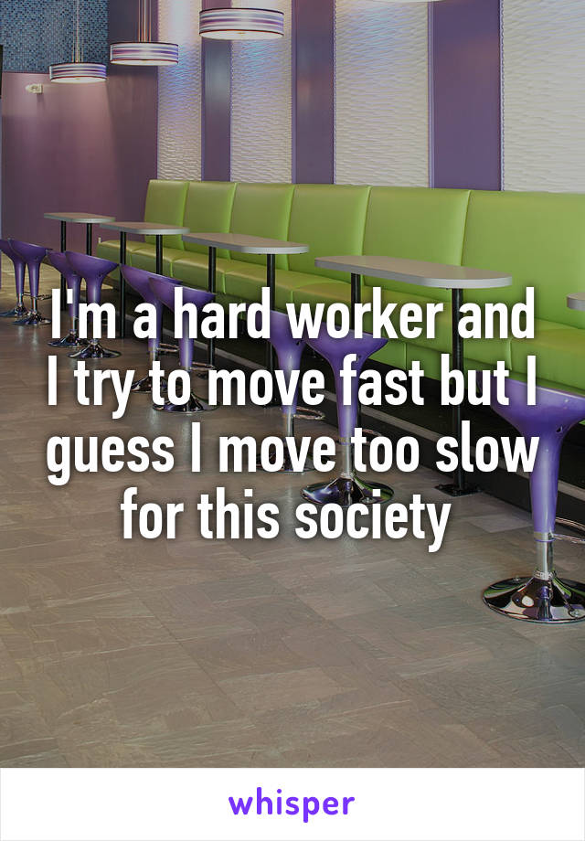I'm a hard worker and I try to move fast but I guess I move too slow for this society