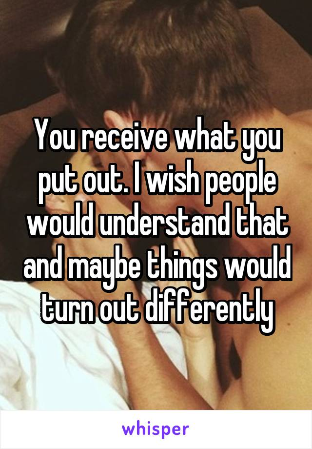 You receive what you put out. I wish people would understand that and maybe things would turn out differently