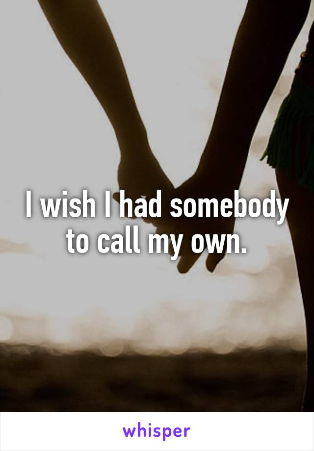 I wish I had somebody to call my own.