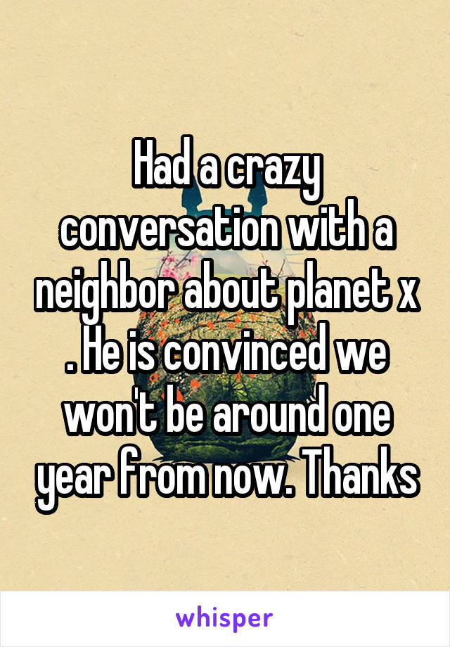 Had a crazy conversation with a neighbor about planet x . He is convinced we won't be around one year from now. Thanks