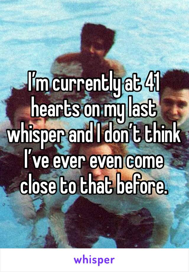 I'm currently at 41 hearts on my last whisper and I don't think I've ever even come close to that before.
