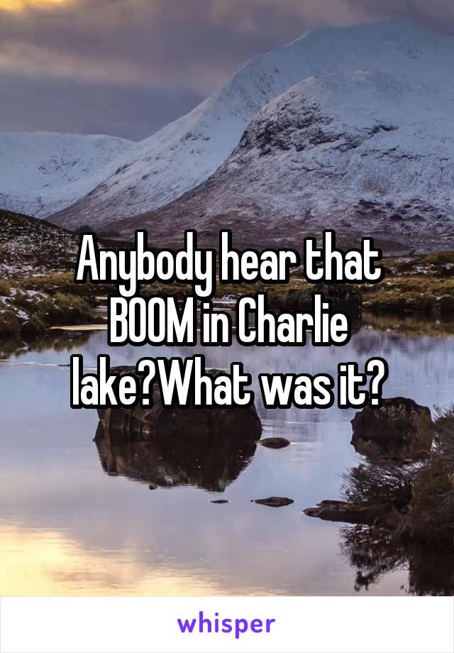 Anybody hear that BOOM in Charlie lake?What was it?