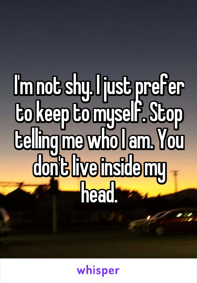 I'm not shy. I just prefer to keep to myself. Stop telling me who I am. You don't live inside my head.