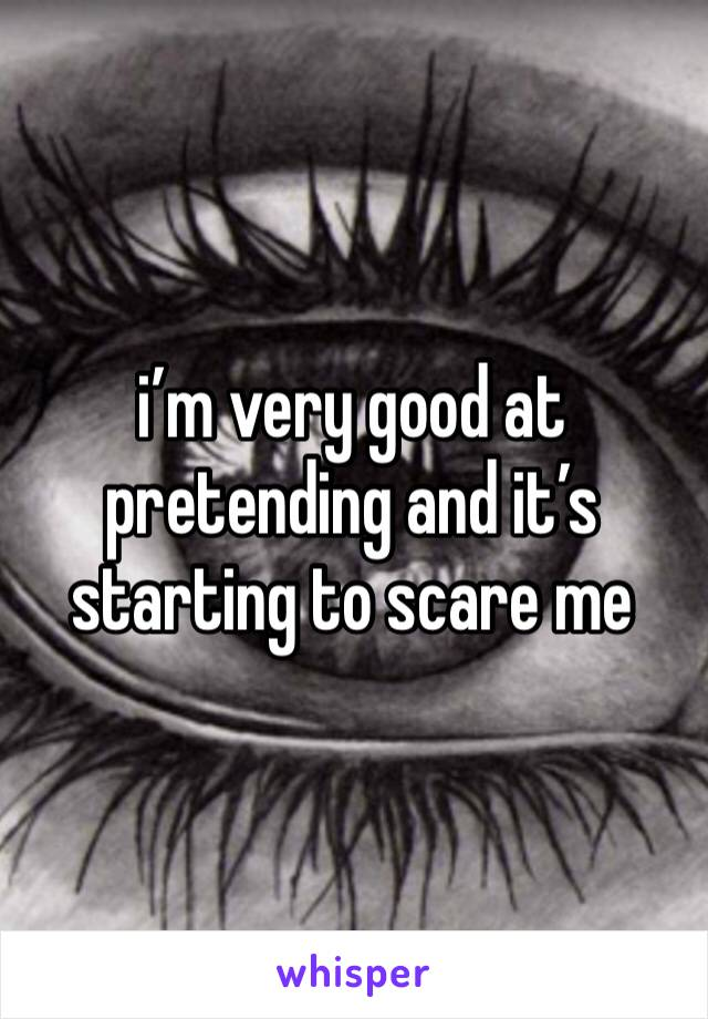 i'm very good at pretending and it's starting to scare me