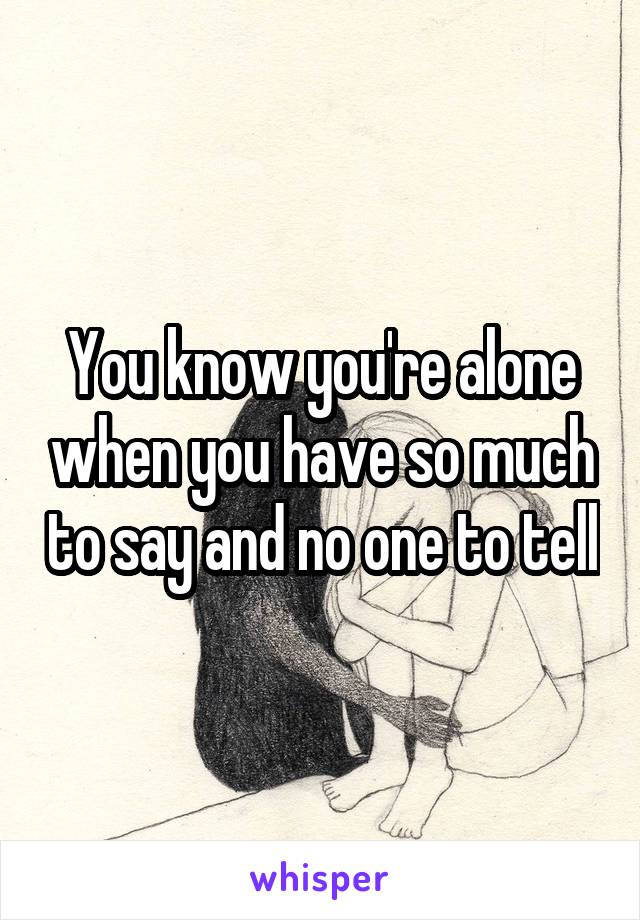You know you're alone when you have so much to say and no one to tell