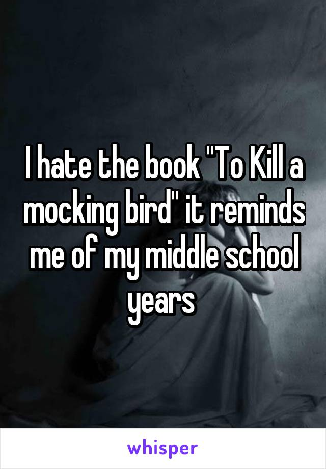 "I hate the book ""To Kill a mocking bird"" it reminds me of my middle school years"