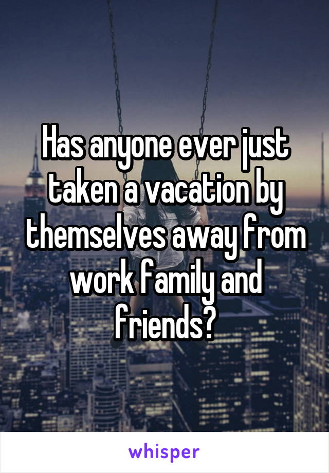 Has anyone ever just taken a vacation by themselves away from work family and friends?