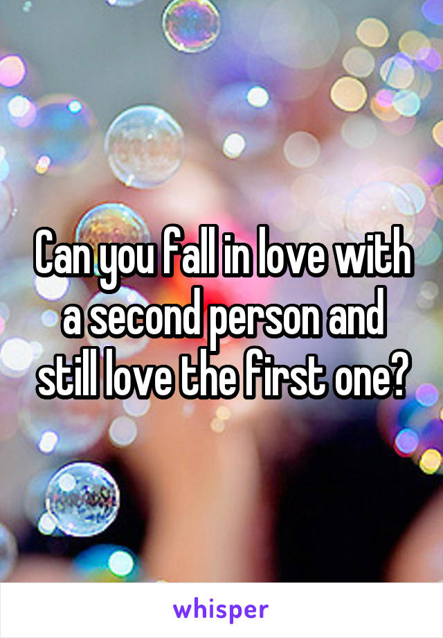 Can you fall in love with a second person and still love the first one?