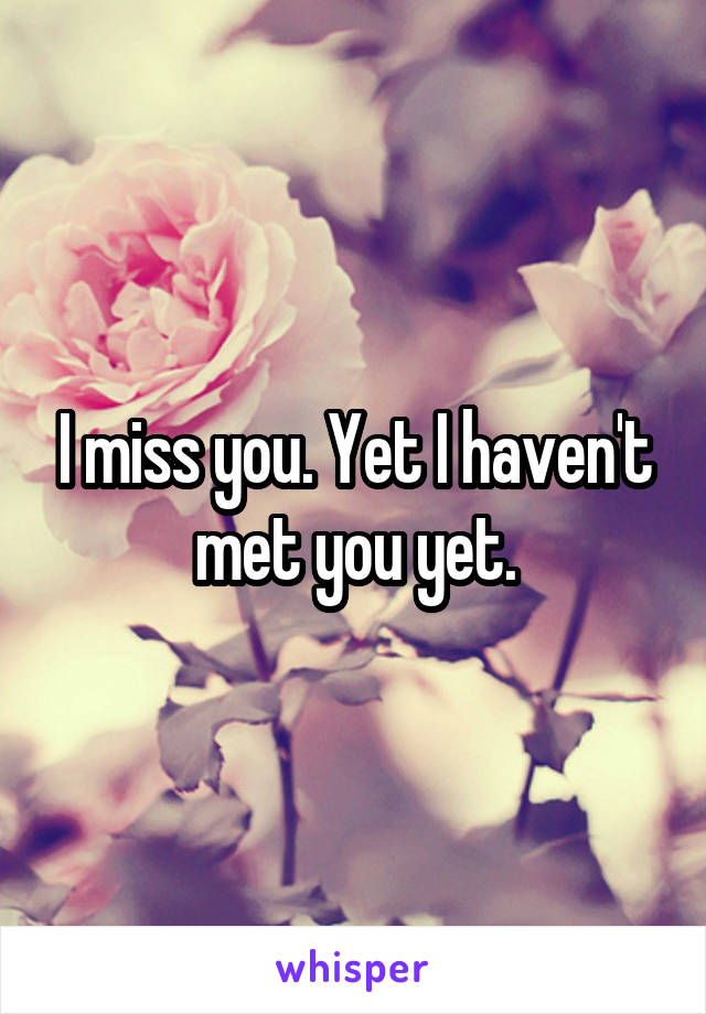 I miss you. Yet I haven't met you yet.