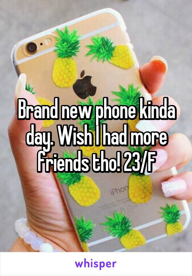 Brand new phone kinda day. Wish I had more friends tho! 23/F