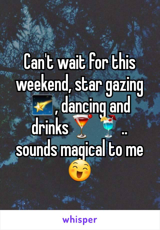 Can't wait for this weekend, star gazing🌠, dancing and drinks🍸🍹.. sounds magical to me 😄