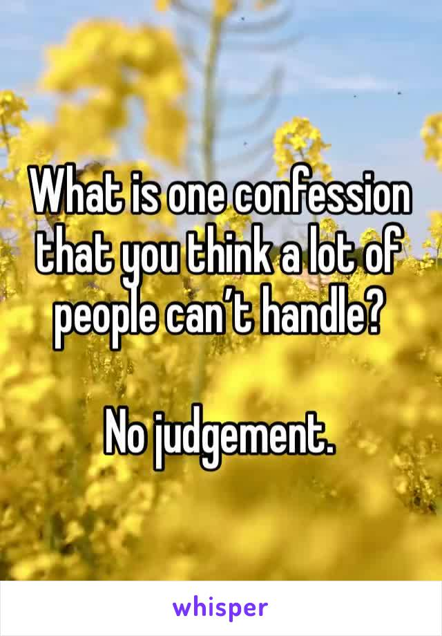 What is one confession that you think a lot of people can't handle?  No judgement.