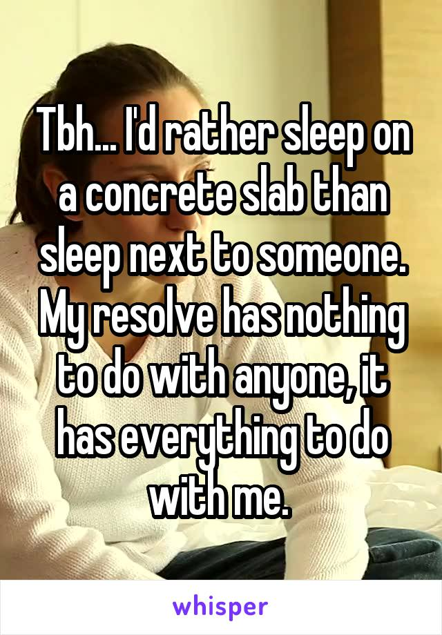 Tbh... I'd rather sleep on a concrete slab than sleep next to someone. My resolve has nothing to do with anyone, it has everything to do with me.