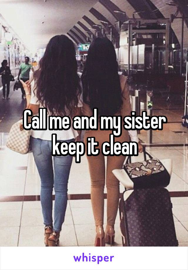Call me and my sister keep it clean