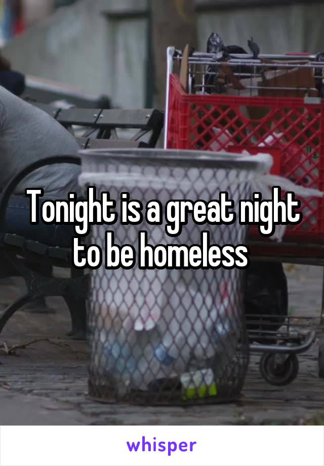 Tonight is a great night to be homeless