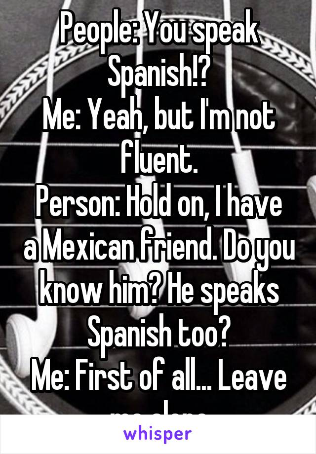 People: You speak Spanish!? Me: Yeah, but I'm not fluent. Person: Hold on, I have a Mexican friend. Do you know him? He speaks Spanish too? Me: First of all... Leave me alone
