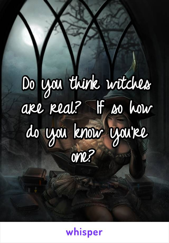 Do you think witches are real?  If so how do you know you're one?