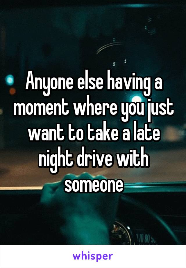 Anyone else having a moment where you just want to take a late night drive with someone