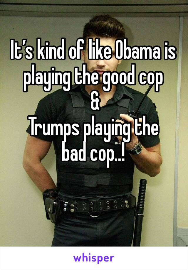 It's kind of like Obama is playing the good cop   & Trumps playing the bad cop..!