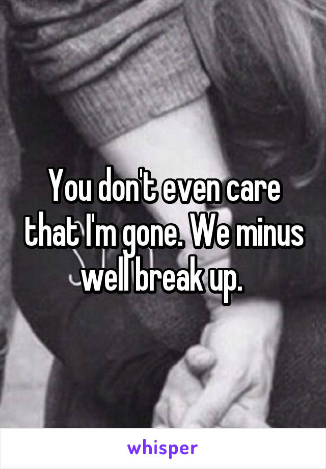 You don't even care that I'm gone. We minus well break up.