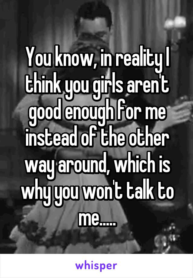 You know, in reality I think you girls aren't good enough for me instead of the other way around, which is why you won't talk to me.....