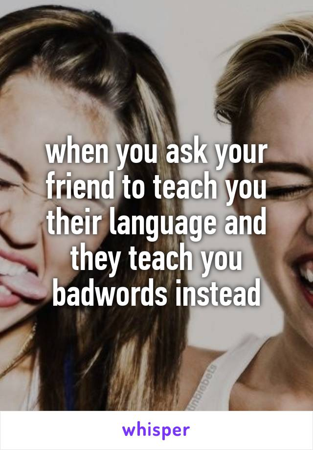 when you ask your friend to teach you their language and they teach you badwords instead