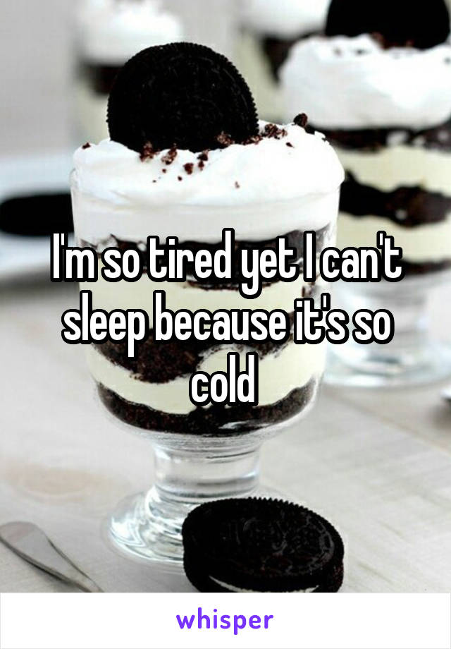I'm so tired yet I can't sleep because it's so cold