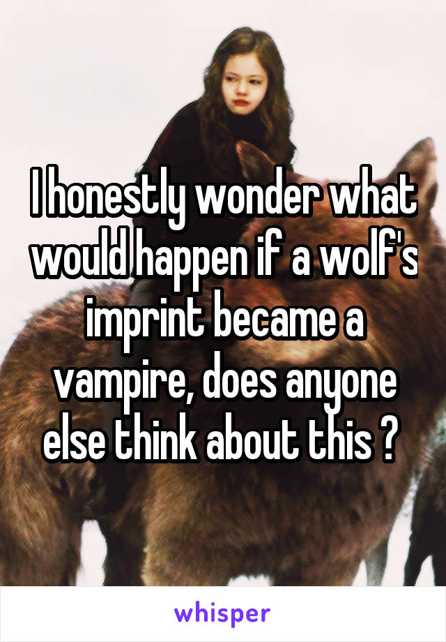 I honestly wonder what would happen if a wolf's imprint became a vampire, does anyone else think about this ?