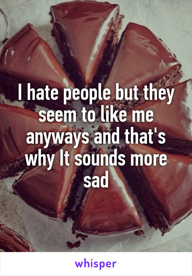 I hate people but they seem to like me anyways and that's why It sounds more sad