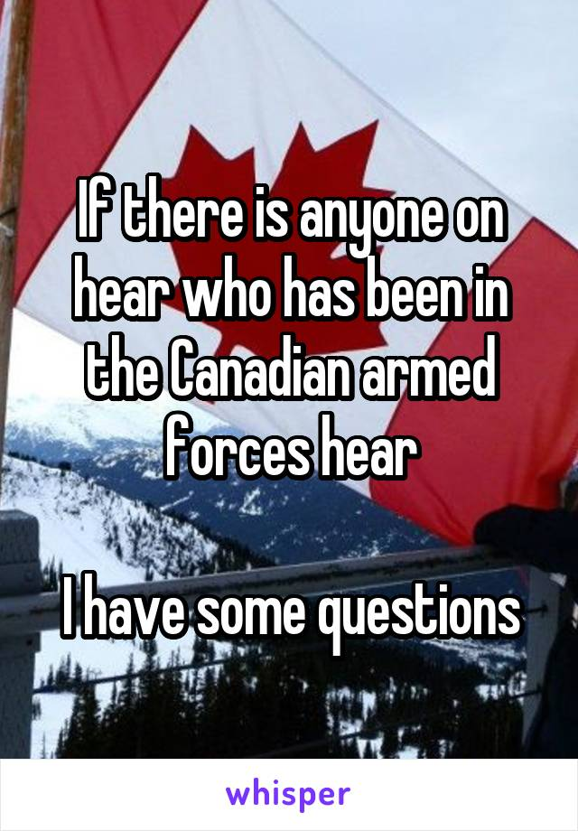 If there is anyone on hear who has been in the Canadian armed forces hear  I have some questions