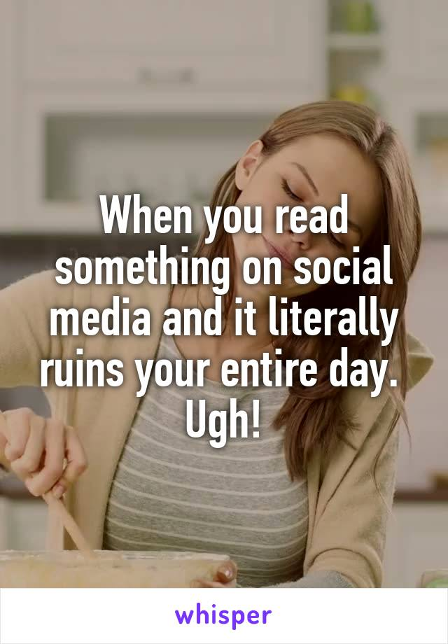 When you read something on social media and it literally ruins your entire day.  Ugh!