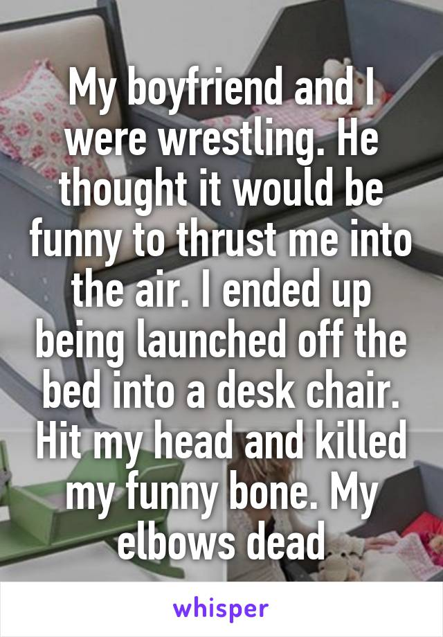 My boyfriend and I were wrestling. He thought it would be funny to thrust me into the air. I ended up being launched off the bed into a desk chair. Hit my head and killed my funny bone. My elbows dead