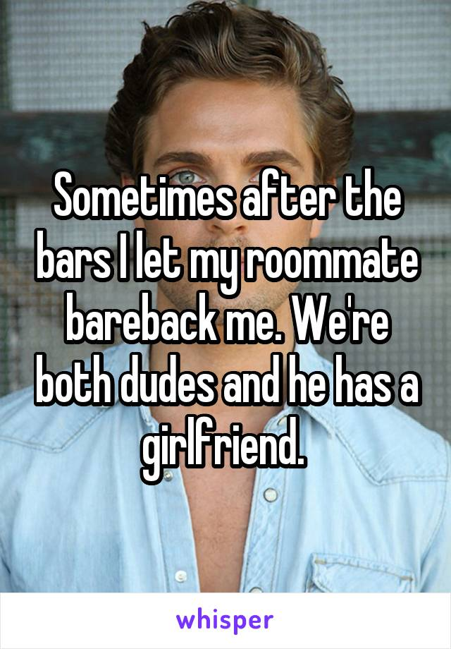 Sometimes after the bars I let my roommate bareback me. We're both dudes and he has a girlfriend.
