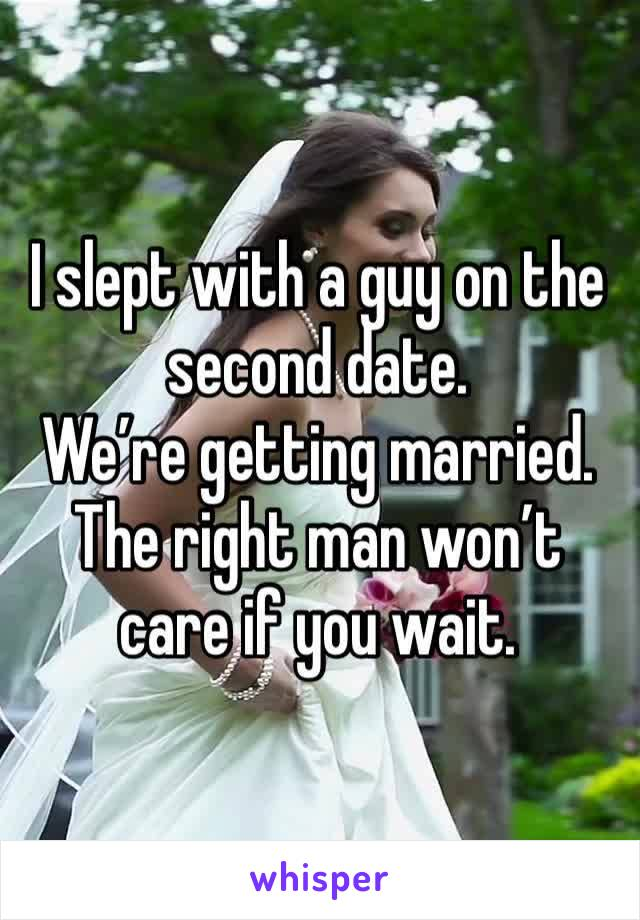 I slept with a guy on the second date. We're getting married. The right man won't care if you wait.