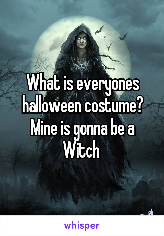 What is everyones halloween costume? Mine is gonna be a Witch