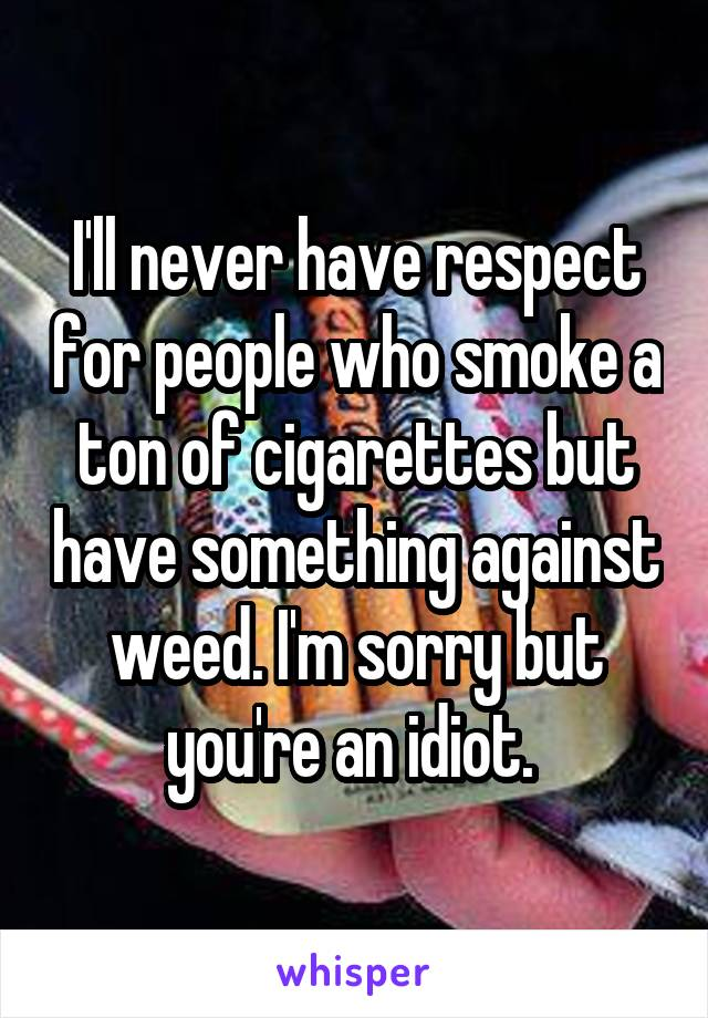 I'll never have respect for people who smoke a ton of cigarettes but have something against weed. I'm sorry but you're an idiot.