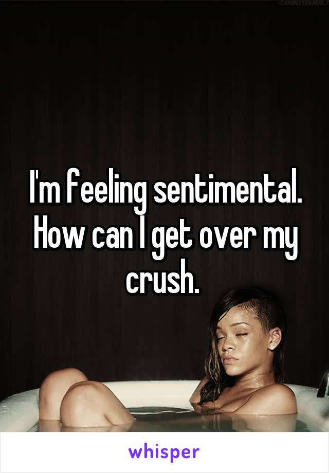 I'm feeling sentimental. How can I get over my crush.