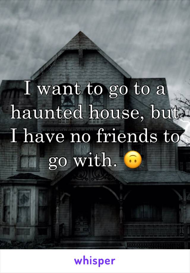 I want to go to a haunted house, but I have no friends to go with. 🙃