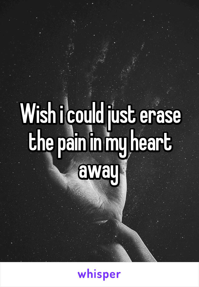 Wish i could just erase the pain in my heart away