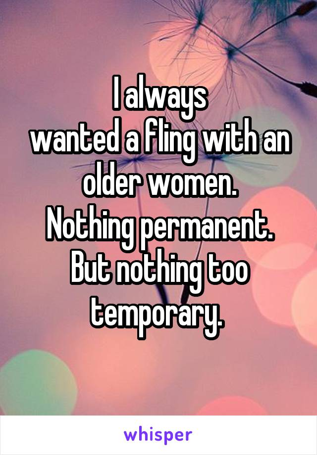 I always wanted a fling with an older women. Nothing permanent. But nothing too temporary.